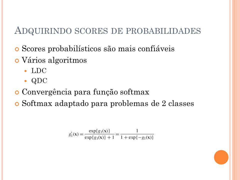 A DQUIRINDO SCORES DE PROBABILIDADES Scores probabilísticos são mais confiáveis Vários algoritmos LDC QDC Convergência para função softmax Softmax adaptado para problemas de 2 classes