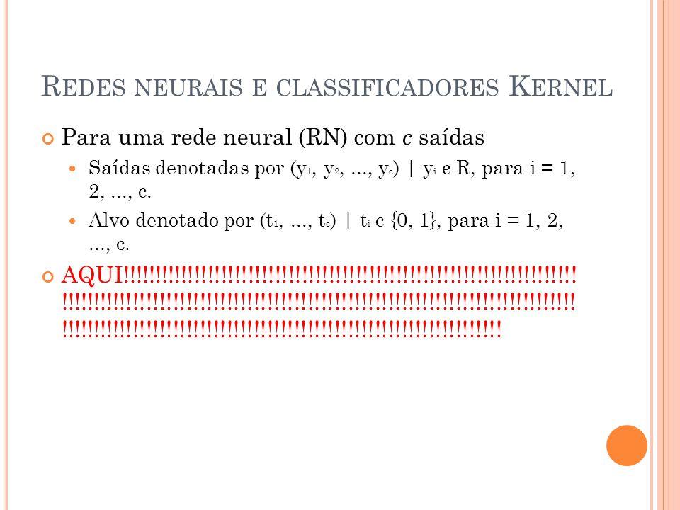 R EDES NEURAIS E CLASSIFICADORES K ERNEL Para uma rede neural (RN) com c saídas Saídas denotadas por (y 1, y 2,..., y c ) | y i є R, para i = 1, 2,...