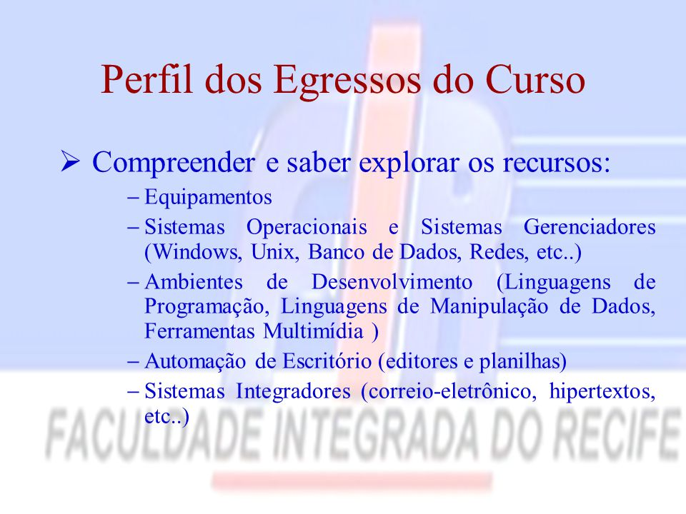 Perfil dos Egressos do Curso  Compreender e saber explorar os recursos:  Equipamentos  Sistemas Operacionais e Sistemas Gerenciadores (Windows, Uni