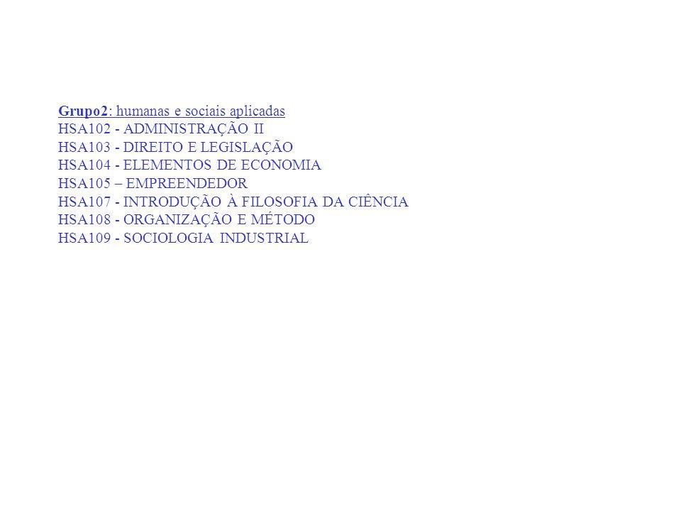 Grupo2: humanas e sociais aplicadas HSA102 - ADMINISTRAÇÃO II HSA103 - DIREITO E LEGISLAÇÃO HSA104 - ELEMENTOS DE ECONOMIA HSA105 – EMPREENDEDOR HSA107 - INTRODUÇÃO À FILOSOFIA DA CIÊNCIA HSA108 - ORGANIZAÇÃO E MÉTODO HSA109 - SOCIOLOGIA INDUSTRIAL