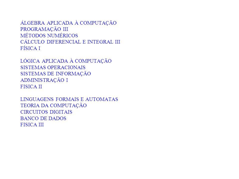 ÁLGEBRA APLICADA À COMPUTAÇÃO PROGRAMAÇÃO III MÉTODOS NUMÉRICOS CÁLCULO DIFERENCIAL E INTEGRAL III FÍSICA I LÓGICA APLICADA À COMPUTAÇÃO SISTEMAS OPERACIONAIS SISTEMAS DE INFORMAÇÃO ADMINISTRAÇÃO I FISICA II LINGUAGENS FORMAIS E AUTOMATAS TEORIA DA COMPUTAÇÃO CIRCUITOS DIGITAIS BANCO DE DADOS FISICA III