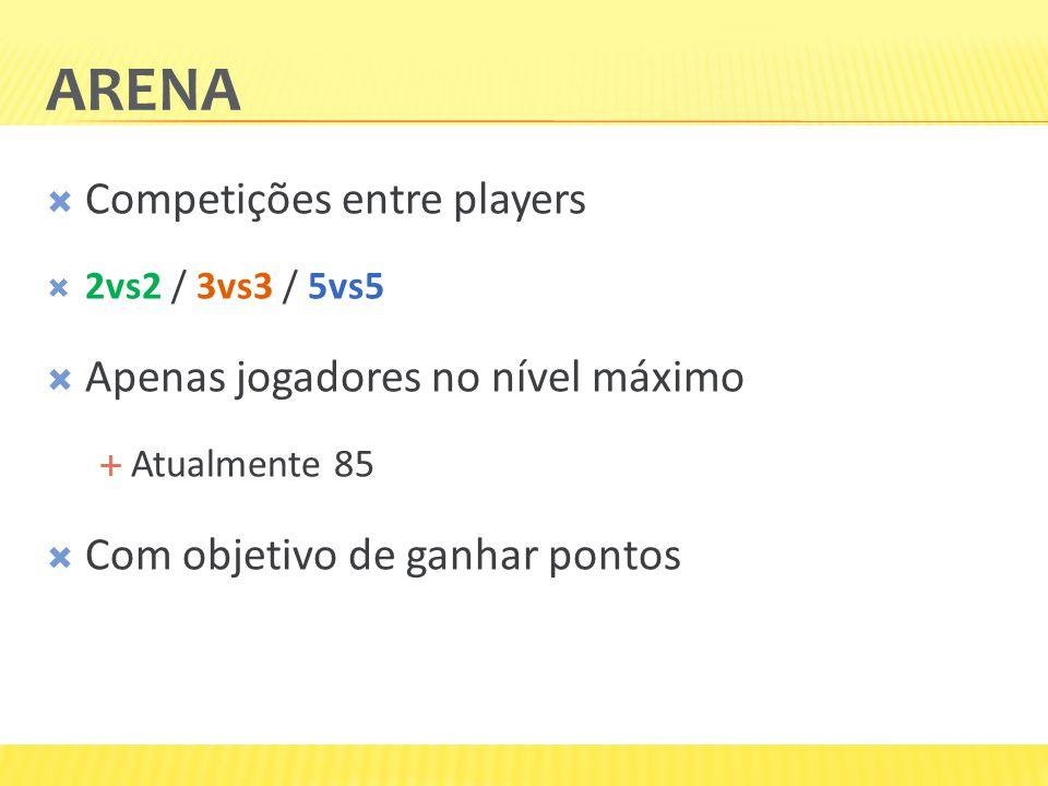 ARENA  Competições entre players  2vs2 / 3vs3 / 5vs5  Apenas jogadores no nível máximo  Atualmente 85  Com objetivo de ganhar pontos
