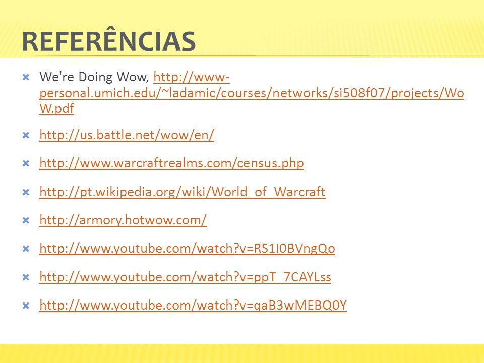 REFERÊNCIAS  We re Doing Wow, http://www- personal.umich.edu/~ladamic/courses/networks/si508f07/projects/Wo W.pdfhttp://www- personal.umich.edu/~ladamic/courses/networks/si508f07/projects/Wo W.pdf  http://us.battle.net/wow/en/ http://us.battle.net/wow/en/  http://www.warcraftrealms.com/census.php http://www.warcraftrealms.com/census.php  http://pt.wikipedia.org/wiki/World_of_Warcraft http://pt.wikipedia.org/wiki/World_of_Warcraft  http://armory.hotwow.com/ http://armory.hotwow.com/  http://www.youtube.com/watch v=RS1I0BVngQo http://www.youtube.com/watch v=RS1I0BVngQo  http://www.youtube.com/watch v=ppT_7CAYLss http://www.youtube.com/watch v=ppT_7CAYLss  http://www.youtube.com/watch v=qaB3wMEBQ0Y http://www.youtube.com/watch v=qaB3wMEBQ0Y