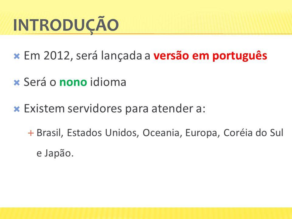 INTRODUÇÃO  Em 2012, será lançada a versão em português  Será o nono idioma  Existem servidores para atender a:  Brasil, Estados Unidos, Oceania, Europa, Coréia do Sul e Japão.
