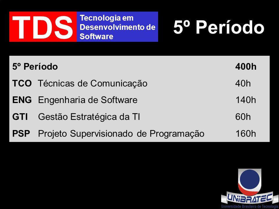 Tecnologia em Desenvolvimento de Software TDS 5º Período 5º Período400h TCO Técnicas de Comunicação40h ENG Engenharia de Software140h GTI Gestão Estratégica da TI60h PSP Projeto Supervisionado de Programação160h
