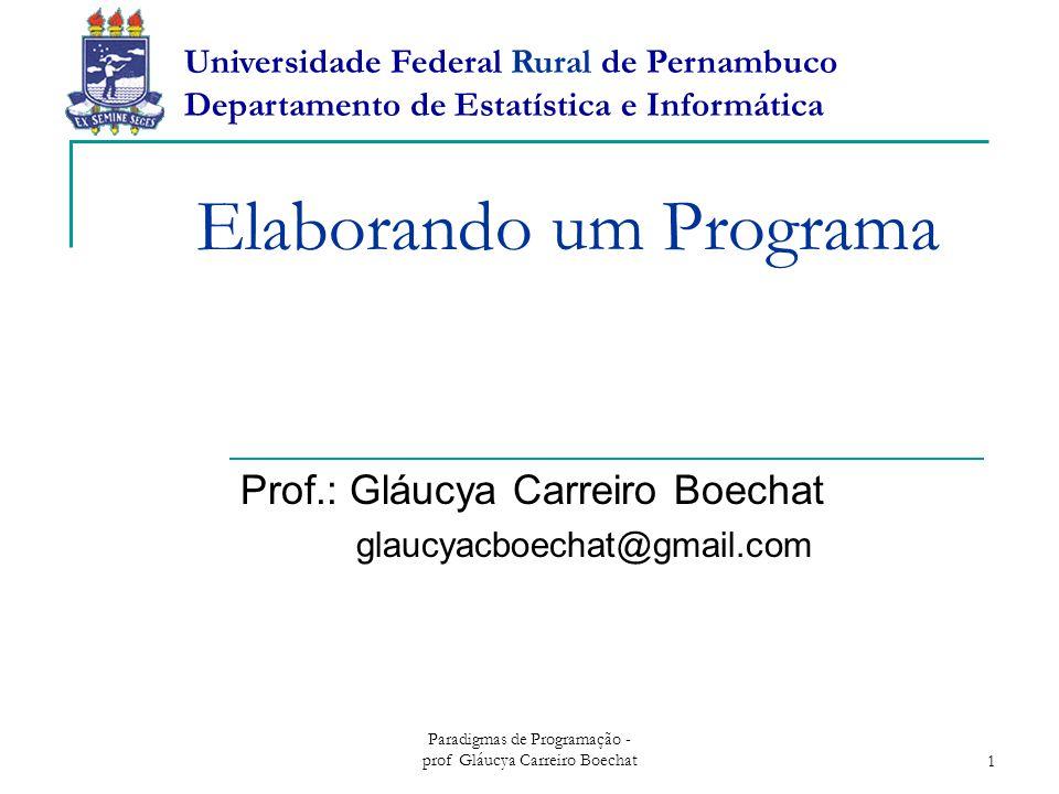Paradigmas de Programação - prof Gláucya Carreiro Boechat1 Elaborando um Programa Prof.: Gláucya Carreiro Boechat glaucyacboechat@gmail.com Universidade Federal Rural de Pernambuco Departamento de Estatística e Informática