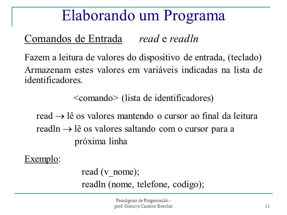 Paradigmas de Programação - prof Gláucya Carreiro Boechat 11 Comandos de Entradaread e readln Fazem a leitura de valores do dispositivo de entrada, (teclado) Armazenam estes valores em variáveis indicadas na lista de identificadores.