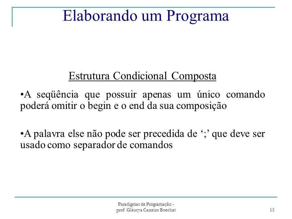 Paradigmas de Programação - prof Gláucya Carreiro Boechat 15 Estrutura Condicional Composta A seqüência que possuir apenas um único comando poderá omitir o begin e o end da sua composição A palavra else não pode ser precedida de ';' que deve ser usado como separador de comandos Elaborando um Programa