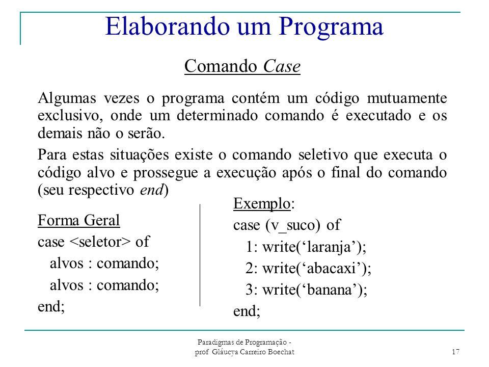 Paradigmas de Programação - prof Gláucya Carreiro Boechat 17 Comando Case Algumas vezes o programa contém um código mutuamente exclusivo, onde um determinado comando é executado e os demais não o serão.