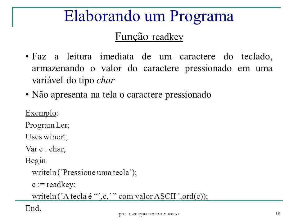Paradigmas de Programação - prof Gláucya Carreiro Boechat 18 Função readkey Faz a leitura imediata de um caractere do teclado, armazenando o valor do caractere pressionado em uma variável do tipo char Não apresenta na tela o caractere pressionado Exemplo: Program Ler; Uses wincrt; Var c : char; Begin writeln (´Pressione uma tecla´); c := readkey; writeln (´A tecla é ´,c,´ com valor ASCII ´,ord(c)); End.