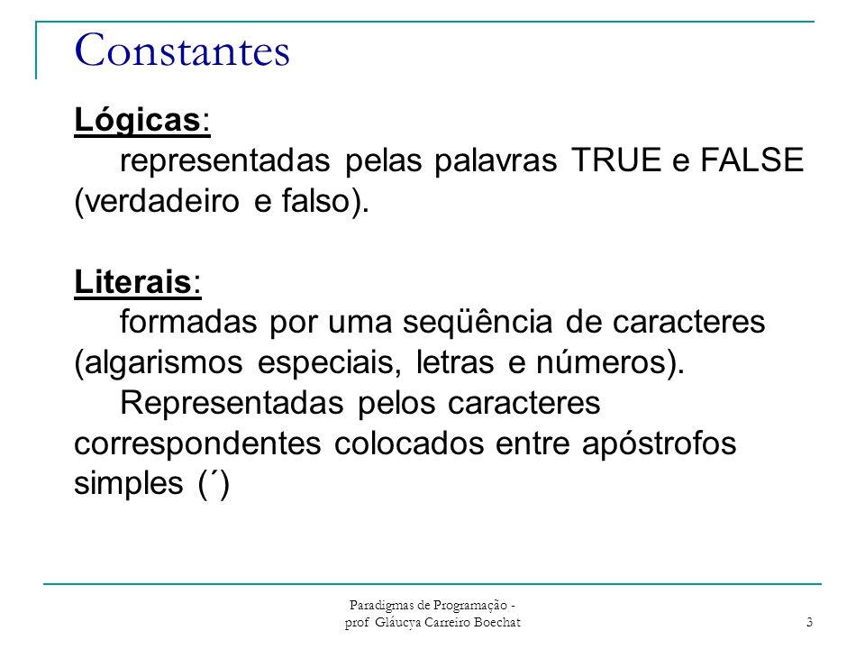 Paradigmas de Programação - prof Gláucya Carreiro Boechat 3 Constantes Lógicas: representadas pelas palavras TRUE e FALSE (verdadeiro e falso).