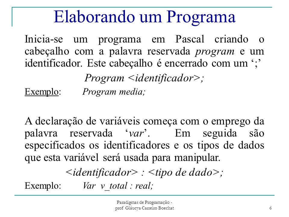 Paradigmas de Programação - prof Gláucya Carreiro Boechat 6 Elaborando um Programa A declaração de variáveis começa com o emprego da palavra reservada 'var'.