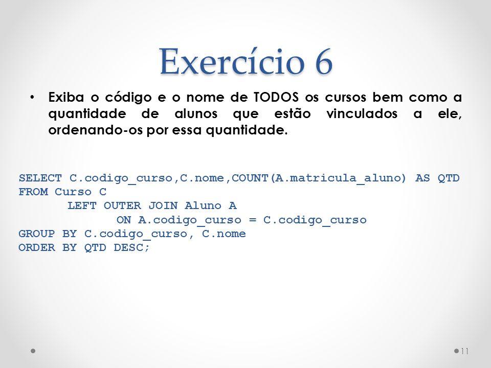 Exercício 6 Exiba o código e o nome de TODOS os cursos bem como a quantidade de alunos que estão vinculados a ele, ordenando-os por essa quantidade. 1