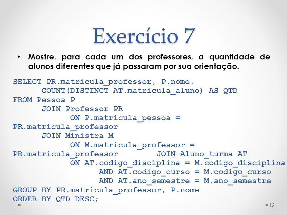 Exercício 7 Mostre, para cada um dos professores, a quantidade de alunos diferentes que já passaram por sua orientação. 12 SELECT PR.matricula_profess