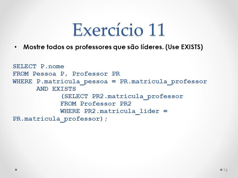Exercício 11 Mostre todos os professores que são líderes. (Use EXISTS) 16 SELECT P.nome FROM Pessoa P, Professor PR WHERE P.matricula_pessoa = PR.matr