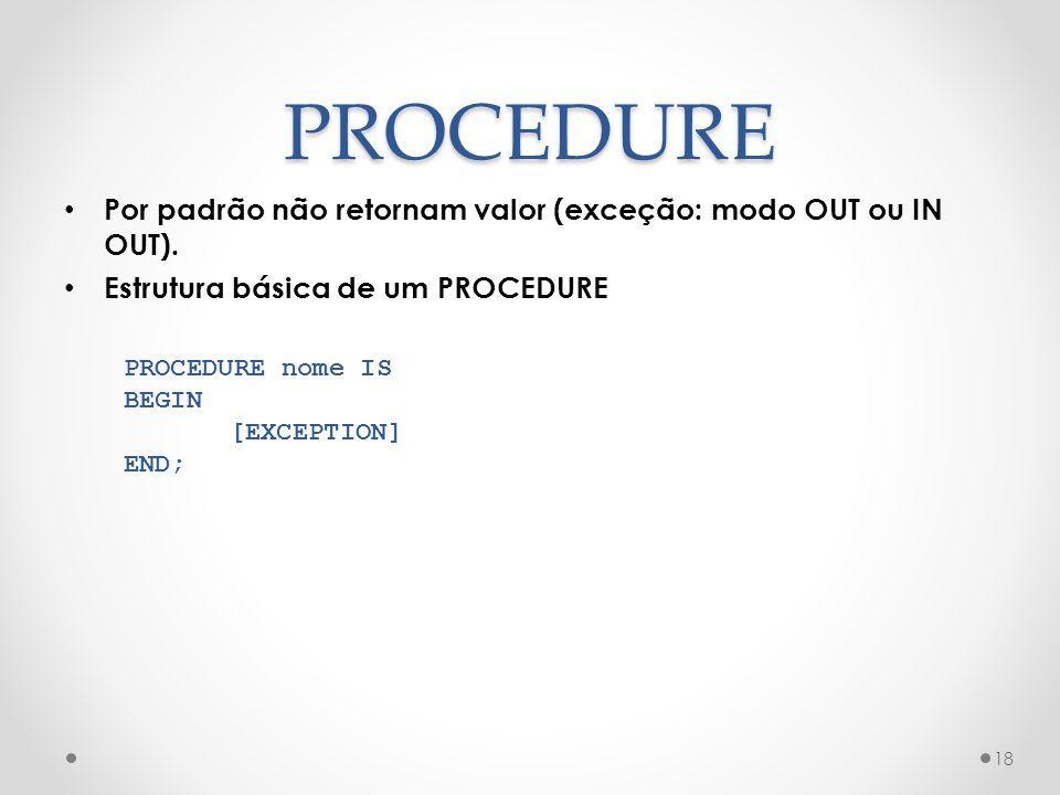 PROCEDURE Por padrão não retornam valor (exceção: modo OUT ou IN OUT). Estrutura básica de um PROCEDURE 18 PROCEDURE nome IS BEGIN [EXCEPTION] END;