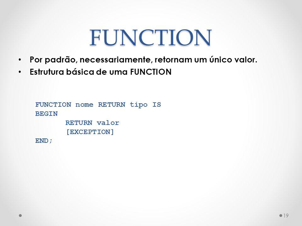FUNCTION Por padrão, necessariamente, retornam um único valor. Estrutura básica de uma FUNCTION 19 FUNCTION nome RETURN tipo IS BEGIN RETURN valor [EX