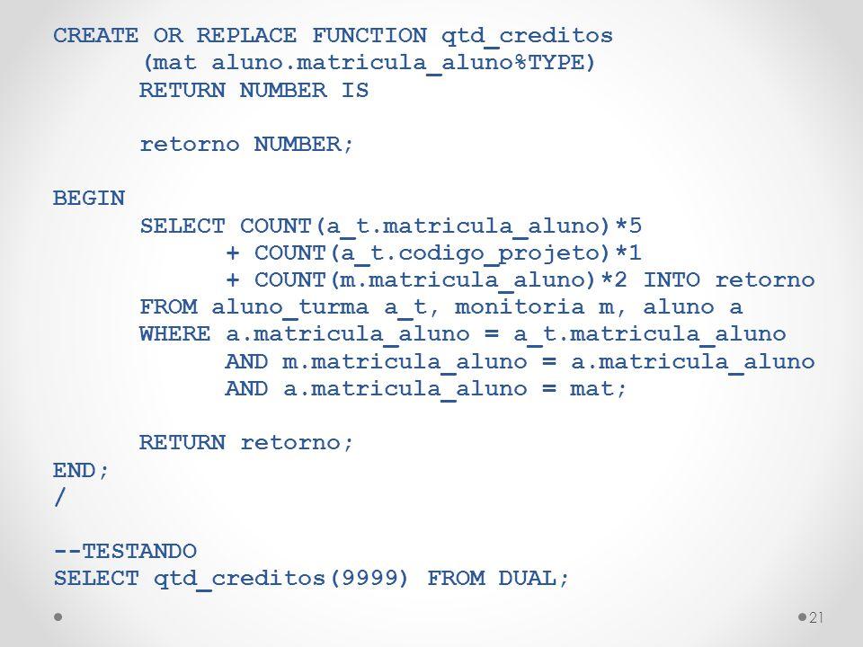 21 CREATE OR REPLACE FUNCTION qtd_creditos (mat aluno.matricula_aluno%TYPE) RETURN NUMBER IS retorno NUMBER; BEGIN SELECT COUNT(a_t.matricula_aluno)*5 + COUNT(a_t.codigo_projeto)*1 + COUNT(m.matricula_aluno)*2 INTO retorno FROM aluno_turma a_t, monitoria m, aluno a WHERE a.matricula_aluno = a_t.matricula_aluno AND m.matricula_aluno = a.matricula_aluno AND a.matricula_aluno = mat; RETURN retorno; END; / --TESTANDO SELECT qtd_creditos(9999) FROM DUAL;