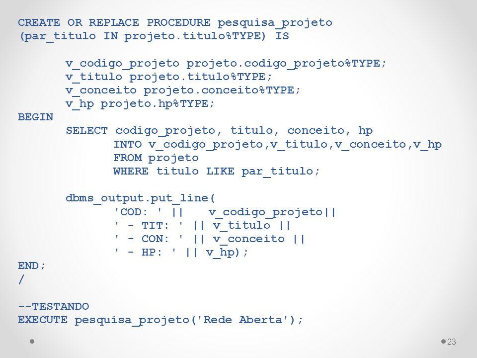 23 CREATE OR REPLACE PROCEDURE pesquisa_projeto (par_titulo IN projeto.titulo%TYPE) IS v_codigo_projeto projeto.codigo_projeto%TYPE; v_titulo projeto.titulo%TYPE; v_conceito projeto.conceito%TYPE; v_hp projeto.hp%TYPE; BEGIN SELECT codigo_projeto, titulo, conceito, hp INTO v_codigo_projeto,v_titulo,v_conceito,v_hp FROM projeto WHERE titulo LIKE par_titulo; dbms_output.put_line( COD: ||v_codigo_projeto|| - TIT: || v_titulo || - CON: || v_conceito || - HP: || v_hp); END; / --TESTANDO EXECUTE pesquisa_projeto( Rede Aberta );