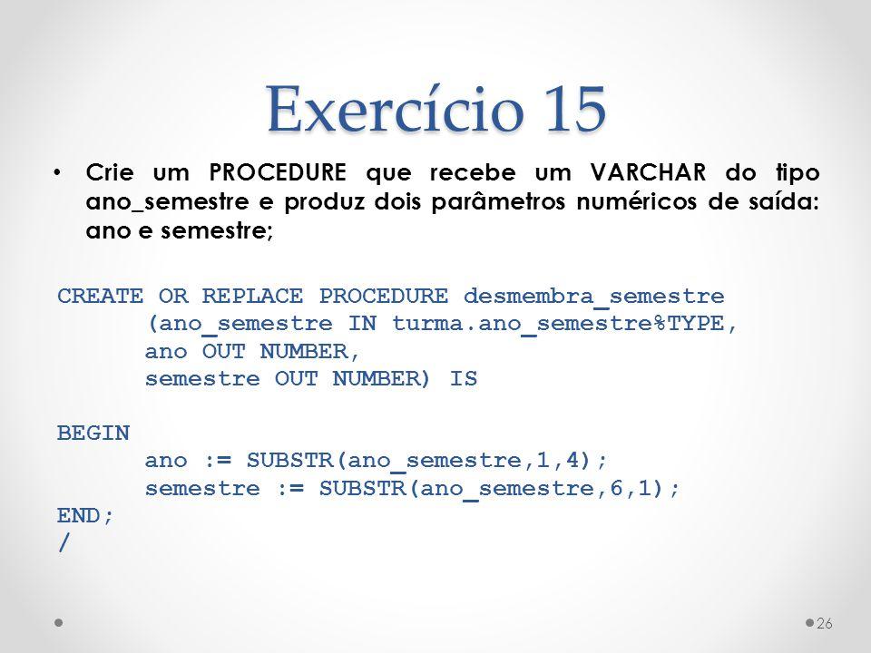Exercício 15 Crie um PROCEDURE que recebe um VARCHAR do tipo ano_semestre e produz dois parâmetros numéricos de saída: ano e semestre; 26 CREATE OR RE