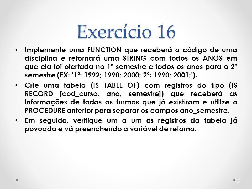 Exercício 16 Implemente uma FUNCTION que receberá o código de uma disciplina e retornará uma STRING com todos os ANOS em que ela foi ofertada no 1º se