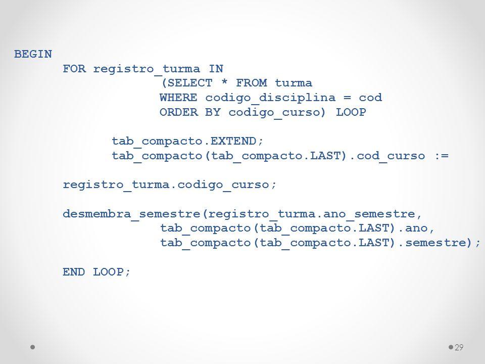 29 BEGIN FOR registro_turma IN (SELECT * FROM turma WHERE codigo_disciplina = cod ORDER BY codigo_curso) LOOP tab_compacto.EXTEND; tab_compacto(tab_compacto.LAST).cod_curso := registro_turma.codigo_curso; desmembra_semestre(registro_turma.ano_semestre, tab_compacto(tab_compacto.LAST).ano, tab_compacto(tab_compacto.LAST).semestre); END LOOP;