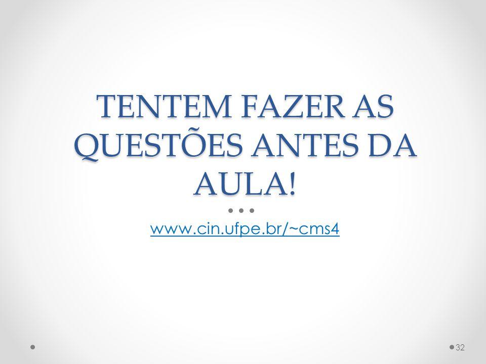 TENTEM FAZER AS QUESTÕES ANTES DA AULA! www.cin.ufpe.br/~cms4 32