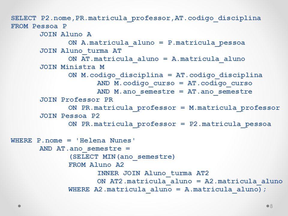 8 SELECT P2.nome,PR.matricula_professor,AT.codigo_disciplina FROM Pessoa P JOIN Aluno A ON A.matricula_aluno = P.matricula_pessoa JOIN Aluno_turma AT ON AT.matricula_aluno = A.matricula_aluno JOIN Ministra M ON M.codigo_disciplina = AT.codigo_disciplina AND M.codigo_curso = AT.codigo_curso AND M.ano_semestre = AT.ano_semestre JOIN Professor PR ON PR.matricula_professor = M.matricula_professor JOIN Pessoa P2 ON PR.matricula_professor = P2.matricula_pessoa WHERE P.nome = Helena Nunes AND AT.ano_semestre = (SELECT MIN(ano_semestre) FROM Aluno A2 INNER JOIN Aluno_turma AT2 ON AT2.matricula_aluno = A2.matricula_aluno WHERE A2.matricula_aluno = A.matricula_aluno);