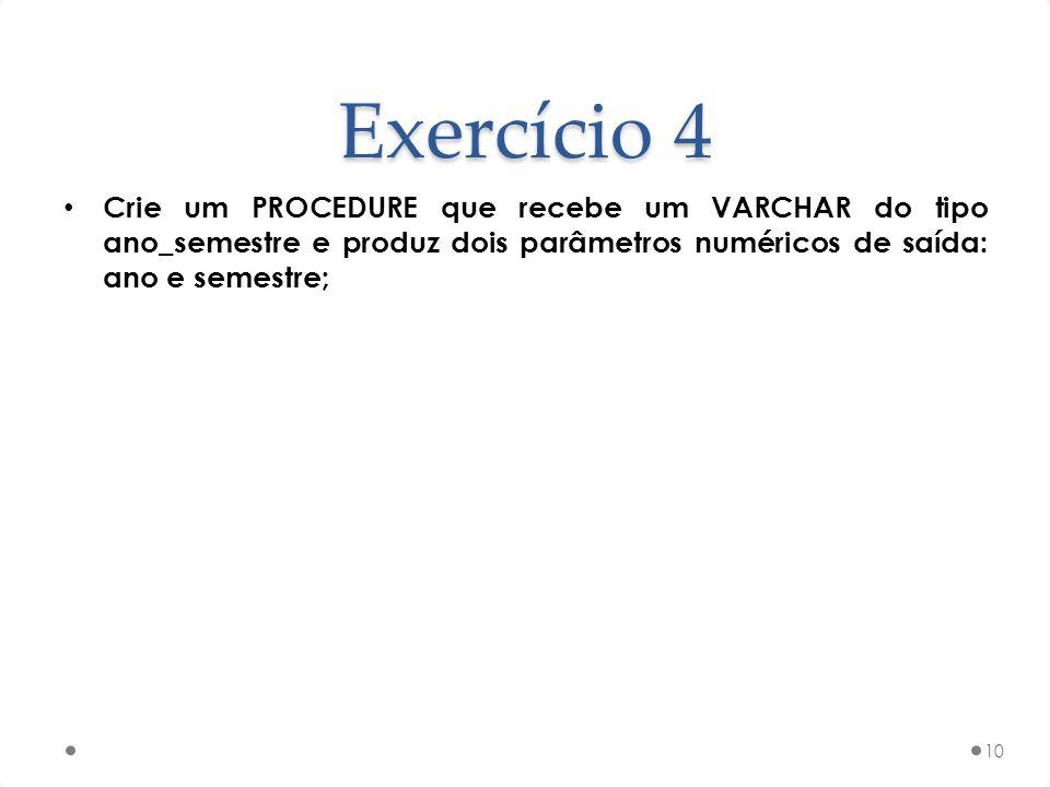 Exercício 4 Crie um PROCEDURE que recebe um VARCHAR do tipo ano_semestre e produz dois parâmetros numéricos de saída: ano e semestre; 10