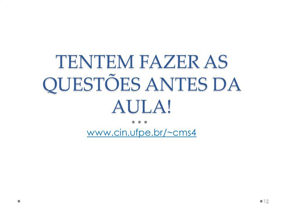 TENTEM FAZER AS QUESTÕES ANTES DA AULA! www.cin.ufpe.br/~cms4 12