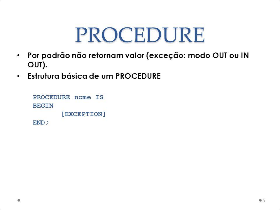 PROCEDURE Por padrão não retornam valor (exceção: modo OUT ou IN OUT). Estrutura básica de um PROCEDURE 5 PROCEDURE nome IS BEGIN [EXCEPTION] END;