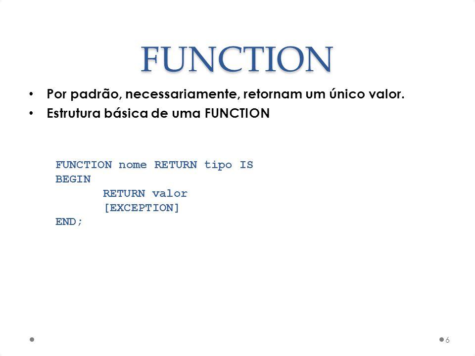 FUNCTION Por padrão, necessariamente, retornam um único valor. Estrutura básica de uma FUNCTION 6 FUNCTION nome RETURN tipo IS BEGIN RETURN valor [EXC