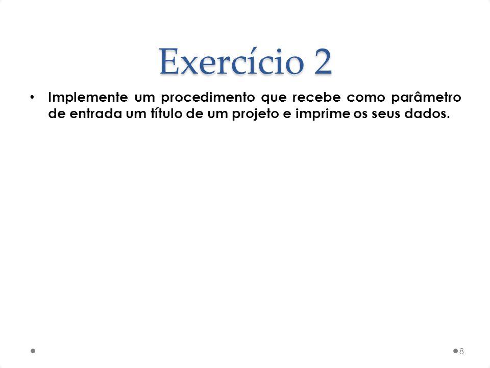 Exercício 2 Implemente um procedimento que recebe como parâmetro de entrada um título de um projeto e imprime os seus dados. 8