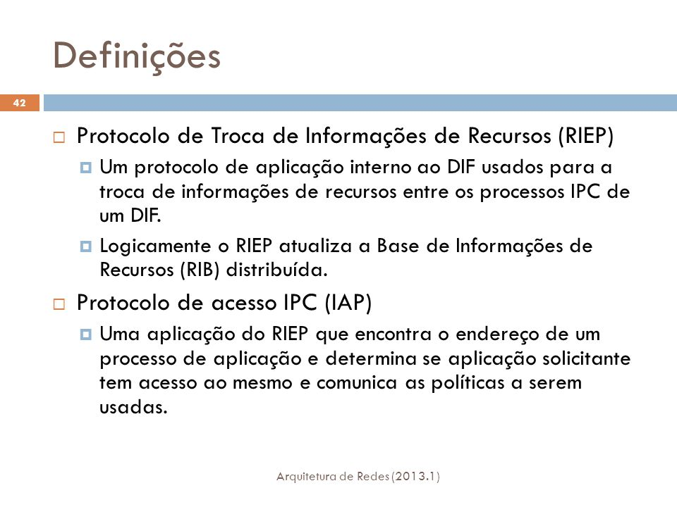 Definições Arquitetura de Redes (2013.1) 42  Protocolo de Troca de Informações de Recursos (RIEP)  Um protocolo de aplicação interno ao DIF usados para a troca de informações de recursos entre os processos IPC de um DIF.