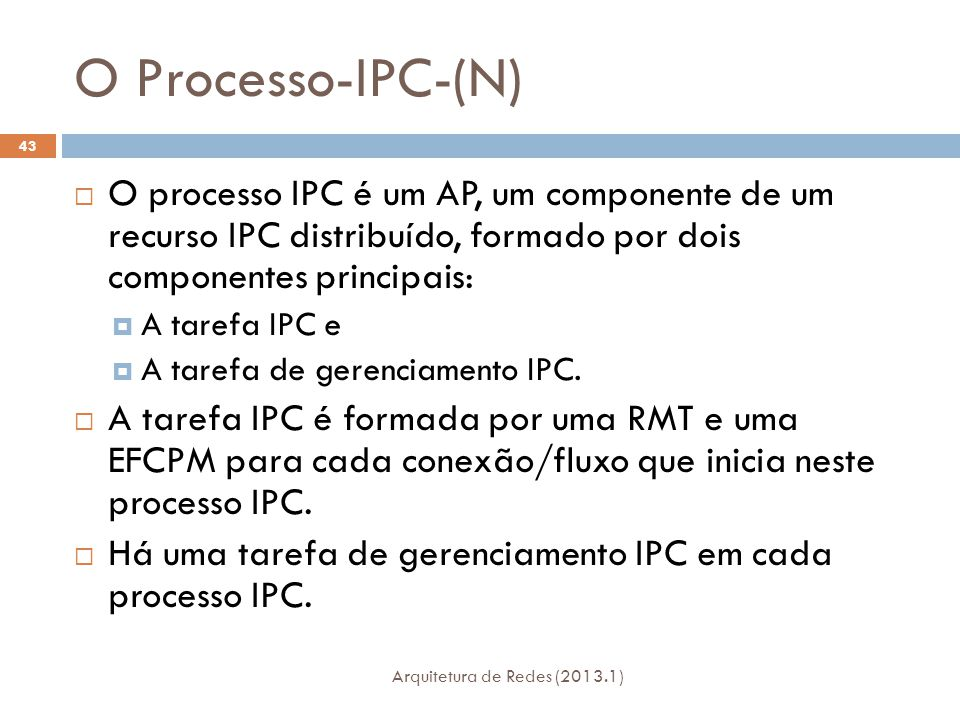 O Processo-IPC-(N) Arquitetura de Redes (2013.1) 43  O processo IPC é um AP, um componente de um recurso IPC distribuído, formado por dois componentes principais:  A tarefa IPC e  A tarefa de gerenciamento IPC.