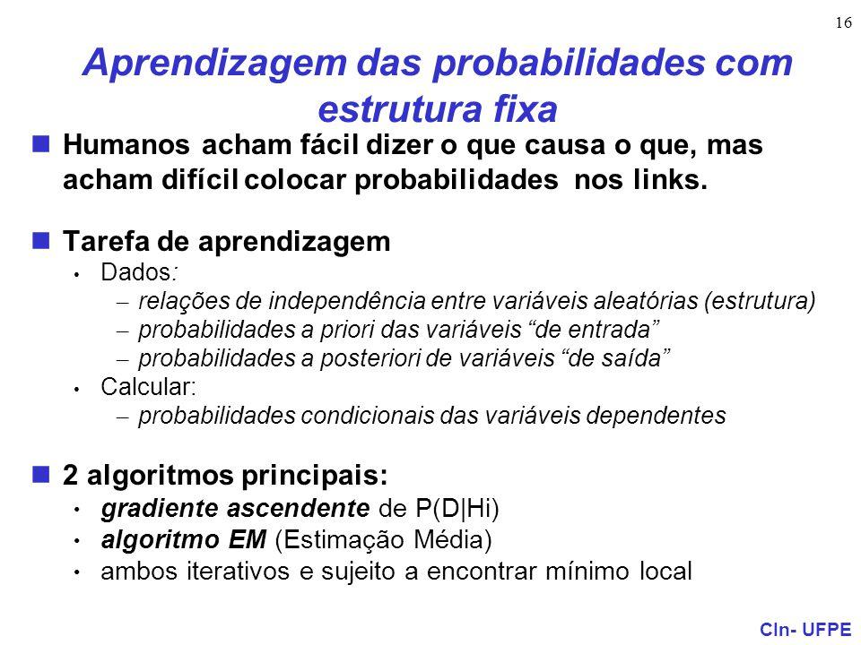 CIn- UFPE 16 Aprendizagem das probabilidades com estrutura fixa Humanos acham fácil dizer o que causa o que, mas acham difícil colocar probabilidades
