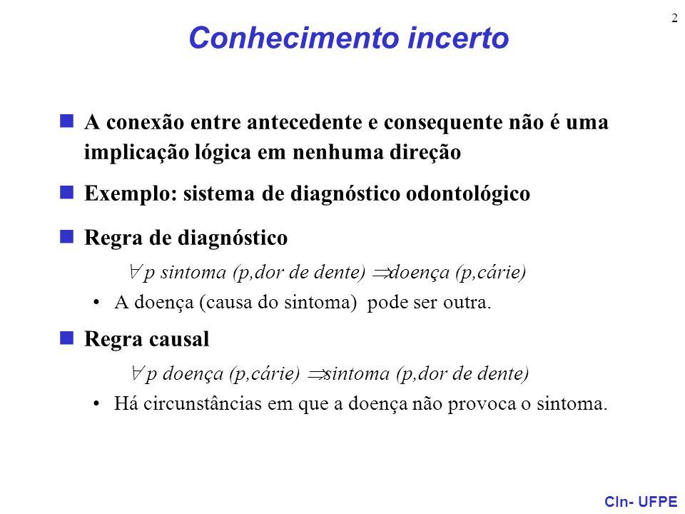 CIn- UFPE 2 Conhecimento incerto A conexão entre antecedente e consequente não é uma implicação lógica em nenhuma direção Exemplo: sistema de diagnóst