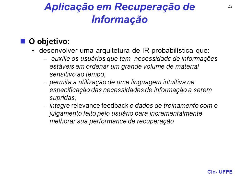CIn- UFPE 22 Aplicação em Recuperação de Informação O objetivo: desenvolver uma arquitetura de IR probabilística que: – auxilie os usuários que tem ne
