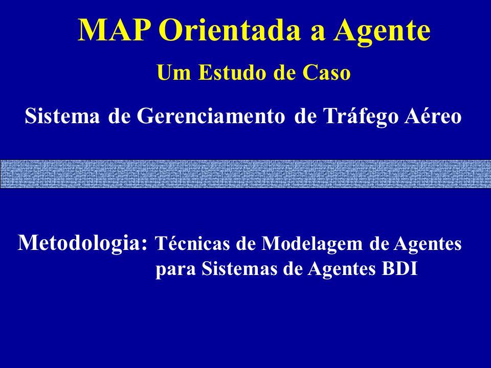 MAP Orientada a Agente Um Estudo de Caso Sistema de Gerenciamento de Tráfego Aéreo Metodologia: Técnicas de Modelagem de Agentes para Sistemas de Agentes BDI