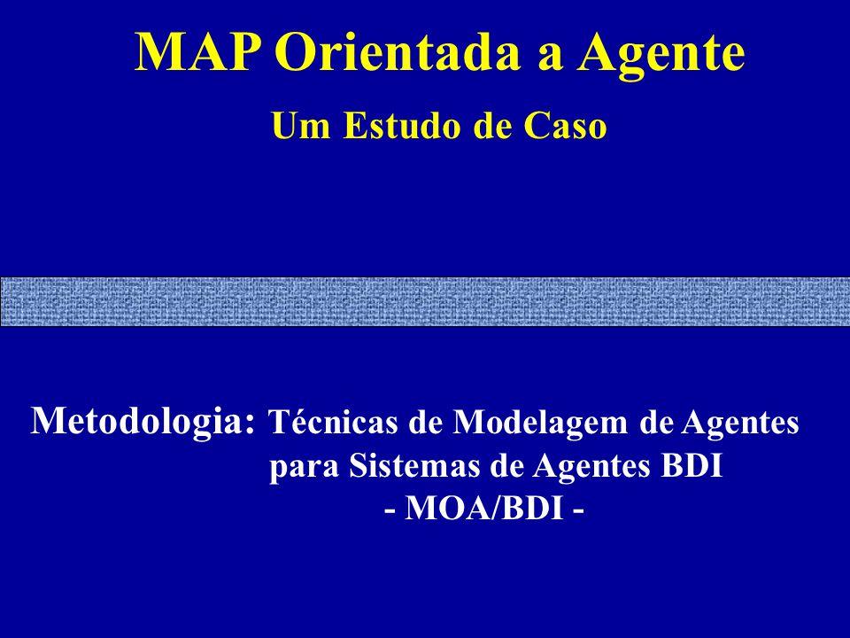 MAP Orientada a Agente Um Estudo de Caso Metodologia: Técnicas de Modelagem de Agentes para Sistemas de Agentes BDI - MOA/BDI -
