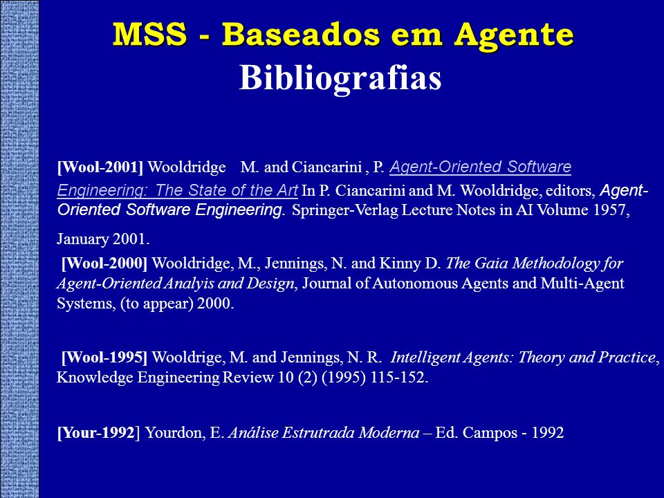MSS - Baseados em Agente Bibliografias [Wool-2000] Wooldridge, M., Jennings, N. and Kinny D. The Gaia Methodology for Agent-Oriented Analyis and Desig