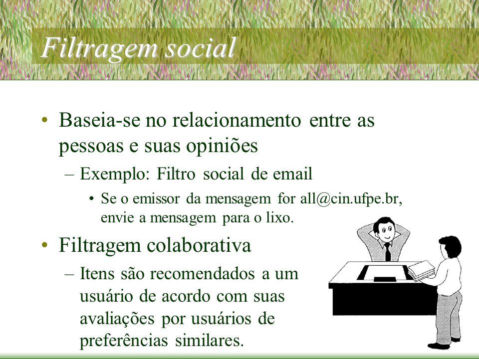 Filtragem social Baseia-se no relacionamento entre as pessoas e suas opiniões –Exemplo: Filtro social de email Se o emissor da mensagem for all@cin.ufpe.br, envie a mensagem para o lixo.