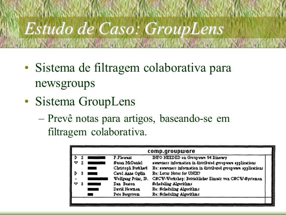 Estudo de Caso: GroupLens Sistema de filtragem colaborativa para newsgroups Sistema GroupLens –Prevê notas para artigos, baseando-se em filtragem colaborativa.