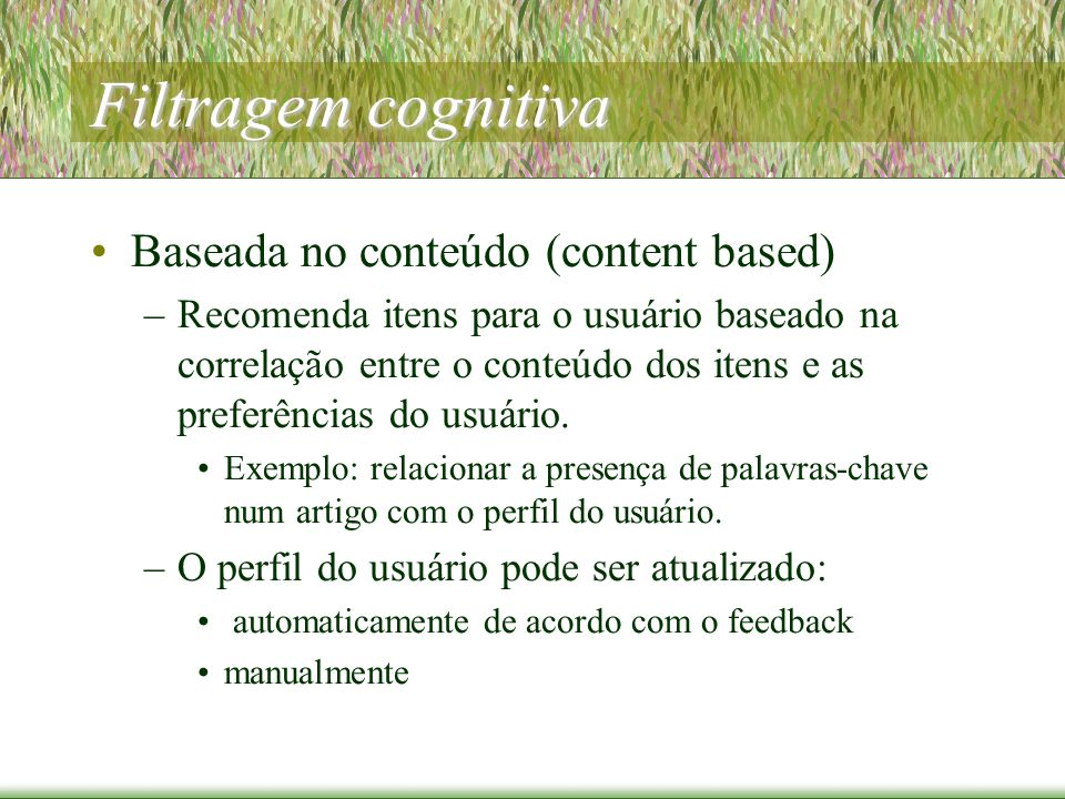 Filtragem cognitiva Baseada no conteúdo (content based) –Recomenda itens para o usuário baseado na correlação entre o conteúdo dos itens e as preferências do usuário.