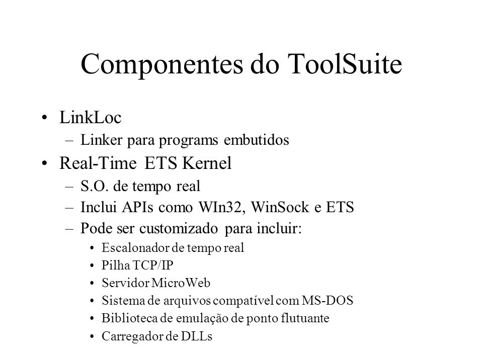 Componentes do ToolSuite LinkLoc –Linker para programs embutidos Real-Time ETS Kernel –S.O.