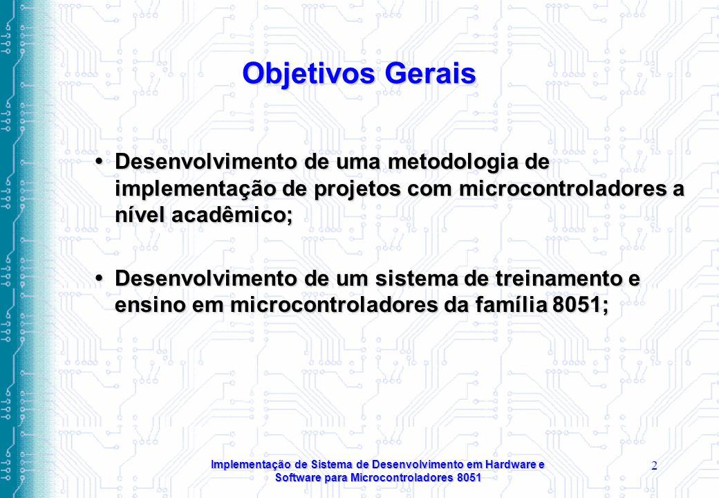 Implementação de Sistema de Desenvolvimento em Hardware e Software para Microcontroladores 8051 2 Objetivos Gerais  Desenvolvimento de uma metodologia de implementação de projetos com microcontroladores a nível acadêmico;  Desenvolvimento de um sistema de treinamento e ensino em microcontroladores da família 8051;