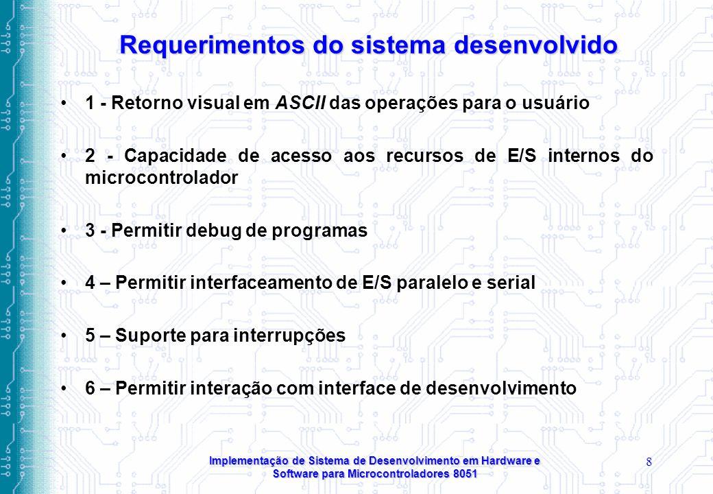Implementação de Sistema de Desenvolvimento em Hardware e Software para Microcontroladores 8051 8 Requerimentos do sistema desenvolvido 1 - Retorno visual em ASCII das operações para o usuário 2 - Capacidade de acesso aos recursos de E/S internos do microcontrolador 3 - Permitir debug de programas 4 – Permitir interfaceamento de E/S paralelo e serial 5 – Suporte para interrupções 6 – Permitir interação com interface de desenvolvimento