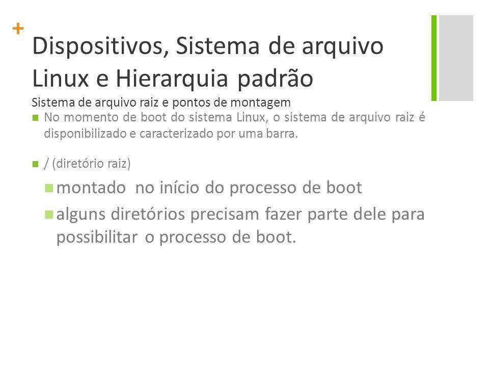 + Dispositivos, Sistema de arquivo Linux e Hierarquia padrão Sistema de arquivo raiz e pontos de montagem No momento de boot do sistema Linux, o sistema de arquivo raiz é disponibilizado e caracterizado por uma barra.
