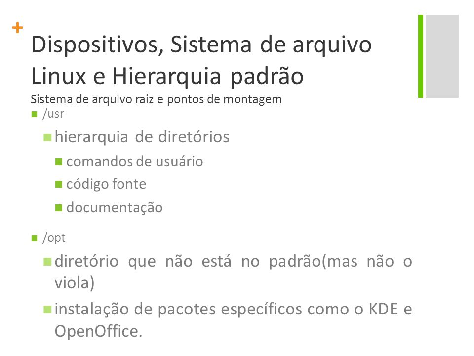 + Dispositivos, Sistema de arquivo Linux e Hierarquia padrão Sistema de arquivo raiz e pontos de montagem /usr hierarquia de diretórios comandos de usuário código fonte documentação /opt diretório que não está no padrão(mas não o viola) instalação de pacotes específicos como o KDE e OpenOffice.