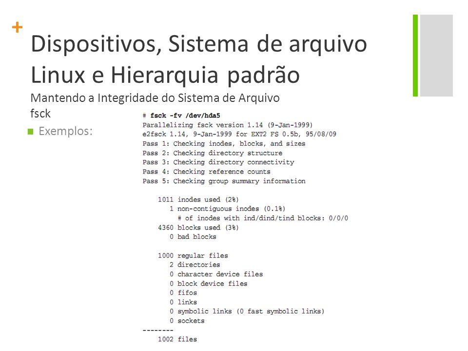 + Dispositivos, Sistema de arquivo Linux e Hierarquia padrão Mantendo a Integridade do Sistema de Arquivo fsck Exemplos: